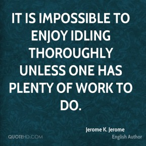 It is impossible to enjoy idling thoroughly unless one has plenty of work to do.