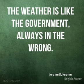 The weather is like the government, always in the wrong.