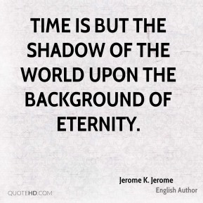 Jerome K. Jerome - Time is but the shadow of the world upon the background of Eternity.