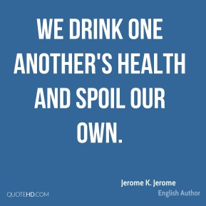 Jerome K. Jerome - We drink one another's health and spoil our own.