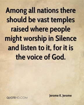 Jerome K. Jerome  - Among all nations there should be vast temples raised where people might worship in Silence and listen to it, for it is the voice of God.
