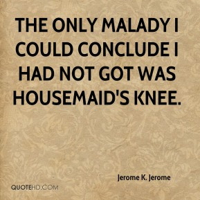 Jerome K. Jerome  - The only malady I could conclude I had not got was housemaid's knee.