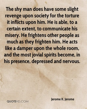 Jerome K. Jerome  - The shy man does have some slight revenge upon society for the torture it inflicts upon him. He is able, to a certain extent, to communicate his misery. He frightens other people as much as they frighten him. He acts like a damper upon the whole room, and the most jovial spirits become, in his presence, depressed and nervous.