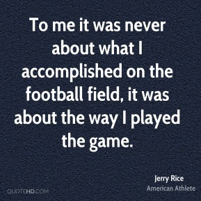 Jerry Rice - To me it was never about what I accomplished on the football field, it was about the way I played the game.