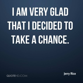 Jerry Rice  - I am very glad that I decided to take a chance.
