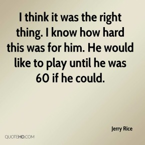 Jerry Rice  - I think it was the right thing. I know how hard this was for him. He would like to play until he was 60 if he could.