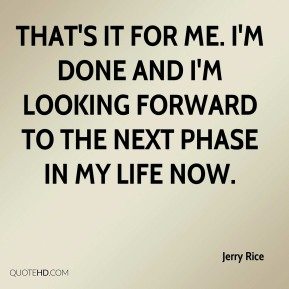 Jerry Rice  - That's it for me. I'm done and I'm looking forward to the next phase in my life now.