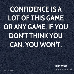 Confidence is a lot of this game or any game. If you don't think you can, you won't.