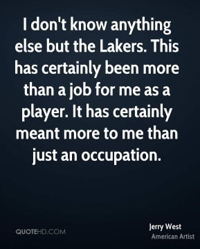 I don't know anything else but the Lakers. This has certainly been more than a job for me as a player. It has certainly meant more to me than just an occupation.