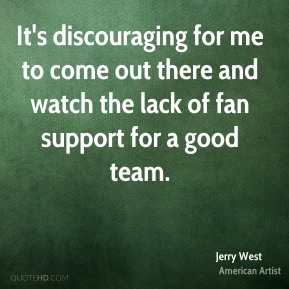 It's discouraging for me to come out there and watch the lack of fan support for a good team.
