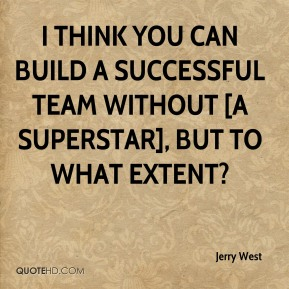 Jerry West  - I think you can build a successful team without [a superstar], but to what extent?