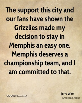 Jerry West - The support this city and our fans have shown the Grizzlies made my decision to stay in Memphis an easy one. Memphis deserves a championship team, and I am committed to that.