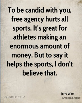 To be candid with you, free agency hurts all sports. It's great for athletes making an enormous amount of money. But to say it helps the sports, I don't believe that.