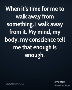 When it's time for me to walk away from something, I walk away from it. My mind, my body, my conscience tell me that enough is enough.