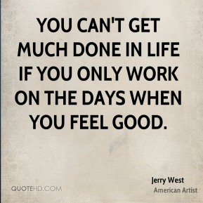 You can't get much done in life if you only work on the days when you feel good.