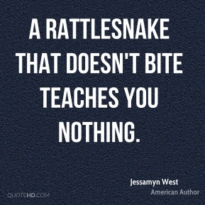 Jessamyn West - A rattlesnake that doesn't bite teaches you nothing.