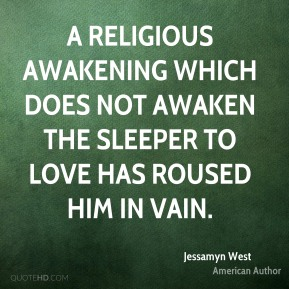 A religious awakening which does not awaken the sleeper to love has roused him in vain.