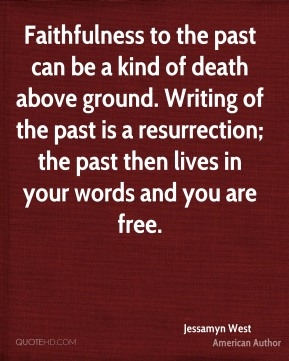 Jessamyn West - Faithfulness to the past can be a kind of death above ground. Writing of the past is a resurrection; the past then lives in your words and you are free.