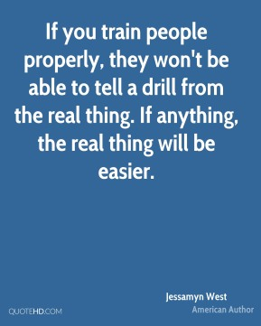 Jessamyn West - If you train people properly, they won't be able to tell a drill from the real thing. If anything, the real thing will be easier.