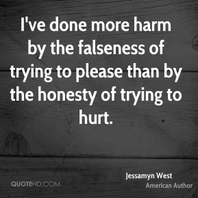 Jessamyn West - I've done more harm by the falseness of trying to please than by the honesty of trying to hurt.