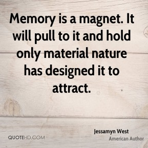 Memory is a magnet. It will pull to it and hold only material nature has designed it to attract.