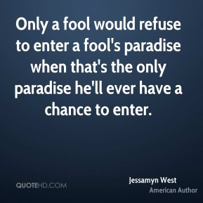Only a fool would refuse to enter a fool's paradise when that's the only paradise he'll ever have a chance to enter.