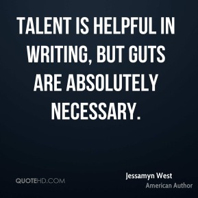 Jessamyn West - Talent is helpful in writing, but guts are absolutely necessary.