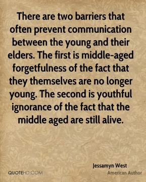 Jessamyn West - There are two barriers that often prevent communication between the young and their elders. The first is middle-aged forgetfulness of the fact that they themselves are no longer young. The second is youthful ignorance of the fact that the middle aged are still alive.