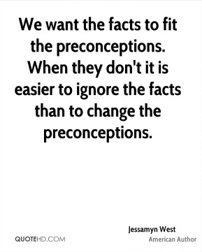 Jessamyn West - We want the facts to fit the preconceptions. When they don't it is easier to ignore the facts than to change the preconceptions.