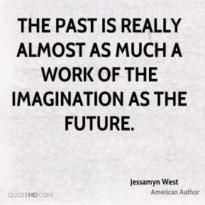 Jessamyn West - The past is really almost as much a work of the imagination as the future.