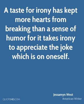 A taste for irony has kept more hearts from breaking than a sense of humor for it takes irony to appreciate the joke which is on oneself.