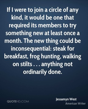 If I were to join a circle of any kind, it would be one that required its members to try something new at least once a month. The new thing could be inconsequential: steak for breakfast, frog hunting, walking on stilts . . . anything not ordinarily done.