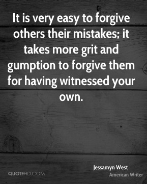 Jessamyn West  - It is very easy to forgive others their mistakes; it takes more grit and gumption to forgive them for having witnessed your own.
