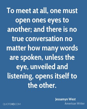 To meet at all, one must open ones eyes to another; and there is no true conversation no matter how many words are spoken, unless the eye, unveiled and listening, opens itself to the other.