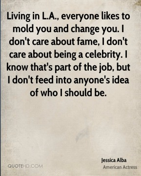 Jessica Alba - Living in L.A., everyone likes to mold you and change you. I don't care about fame, I don't care about being a celebrity. I know that's part of the job, but I don't feed into anyone's idea of who I should be.