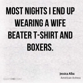 Jessica Alba - Most nights I end up wearing a wife beater T-shirt and boxers.
