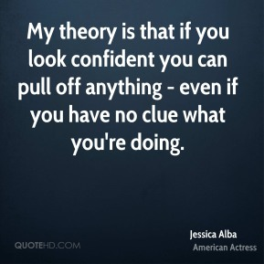 Jessica Alba - My theory is that if you look confident you can pull off anything - even if you have no clue what you're doing.