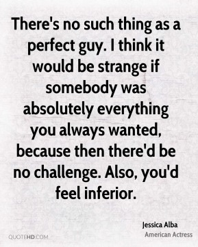 Jessica Alba - There's no such thing as a perfect guy. I think it would be strange if somebody was absolutely everything you always wanted, because then there'd be no challenge. Also, you'd feel inferior.