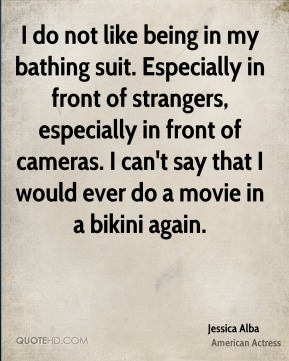 Jessica Alba  - I do not like being in my bathing suit. Especially in front of strangers, especially in front of cameras. I can't say that I would ever do a movie in a bikini again.