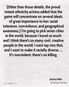 Jessica Alba  - [Other than those details, the proud mixed-ethnicity actress added that the game will concentrate on several ideals of great importance to her: racial tolerance, nonviolence, and geographical awareness.] I'm going to pick seven cities in the world, because I travel so much and I think there's so many cool, creative people in the world; I want tap into that, and I want to make it racially diverse, ... It's nonviolent; there's no killing.