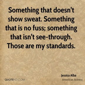 Jessica Alba  - Something that doesn't show sweat. Something that is no fuss; something that isn't see-through. Those are my standards.