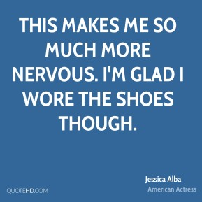 Jessica Alba  - This makes me so much more nervous. I'm glad I wore the shoes though.