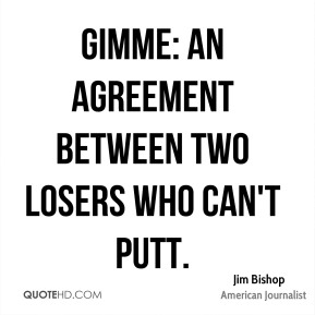 Gimme: an agreement between two losers who can't putt.