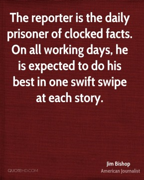 The reporter is the daily prisoner of clocked facts. On all working days, he is expected to do his best in one swift swipe at each story.