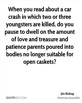 Jim Bishop - When you read about a car crash in which two or three youngsters are killed, do you pause to dwell on the amount of love and treasure and patience parents poured into bodies no longer suitable for open caskets?