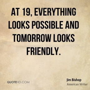 At 19, everything looks possible and tomorrow looks friendly.