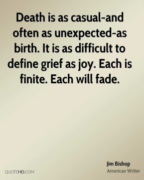 Jim Bishop  - Death is as casual-and often as unexpected-as birth. It is as difficult to define grief as joy. Each is finite. Each will fade.