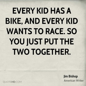 Jim Bishop  - Every kid has a bike, and every kid wants to race. So you just put the two together.