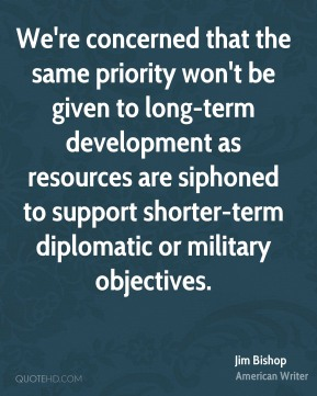 We're concerned that the same priority won't be given to long-term development as resources are siphoned to support shorter-term diplomatic or military objectives.