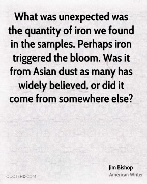 Jim Bishop  - What was unexpected was the quantity of iron we found in the samples. Perhaps iron triggered the bloom. Was it from Asian dust as many has widely believed, or did it come from somewhere else?